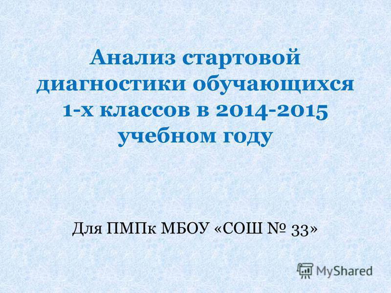 Анализ стартовой диагностики обучающихся 1-х классов в 2014-2015 учебном году Для ПМПк МБОУ «СОШ 33»