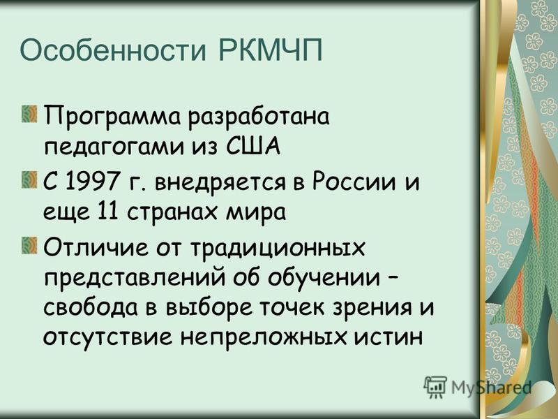 Особенности РКМЧП Программа разработана педагогами из США С 1997 г. внедряется в России и еще 11 странах мира Отличие от традиционных представлений об обучении – свобода в выборе точек зрения и отсутствие непреложных истин