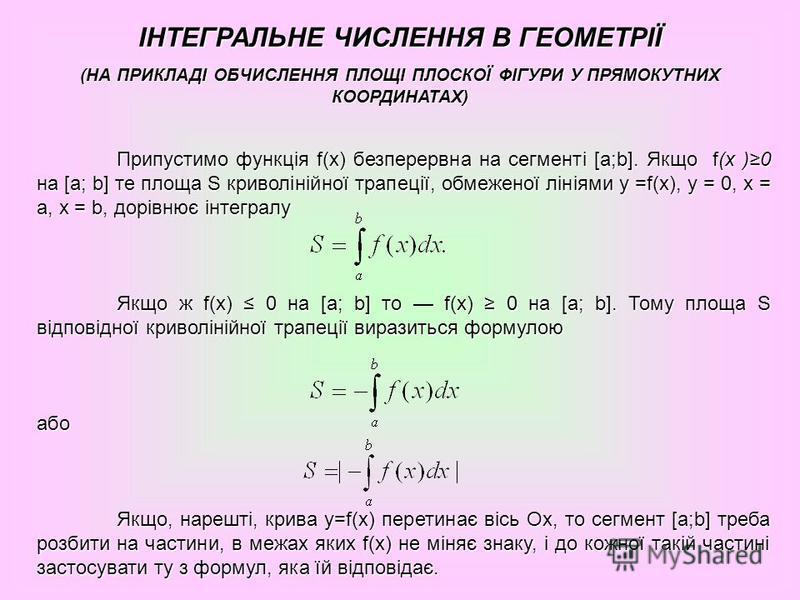 ІНТЕГРАЛЬНЕ ЧИСЛЕННЯ В ГЕОМЕТРІЇ (НА ПРИКЛАДІ ОБЧИСЛЕННЯ ПЛОЩІ ПЛОСКОЇ ФІГУРИ У ПРЯМОКУТНИХ КООРДИНАТАХ) Припустимо функція f(х) безперервна на сегменті [а;b]. Якщо f(х )0 на [а; b] те площа S криволінійної трапеції, обмеженої лініями у =f(х), у = 0,