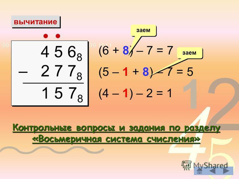 вычитание 4 5 6 8 – 2 7 7 8 4 5 6 8 – 2 7 7 8 (6 + 8) – 7 = 7 (5 – 1 + 8) – 7 = 5 (4 – 1) – 2 = 1 заем 7878 15 Контрольные вопросы и задания по разделу «Восьмеричная система счисления» Контрольные вопросы и задания по разделу «Восьмеричная система сч