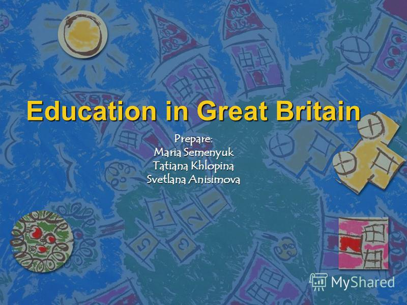 Education in Great Britain Prepare: Maria Semenyuk Tatiana Khlopina Svetlana Anisimova