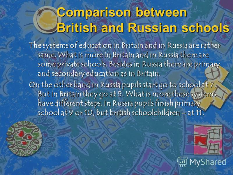 Comparison between British and Russian schools The systems of education in Britain and in Russia are rather same. What is more in Britain and in Russia there are some private schools. Besides in Russia there are primary and secondary education as in