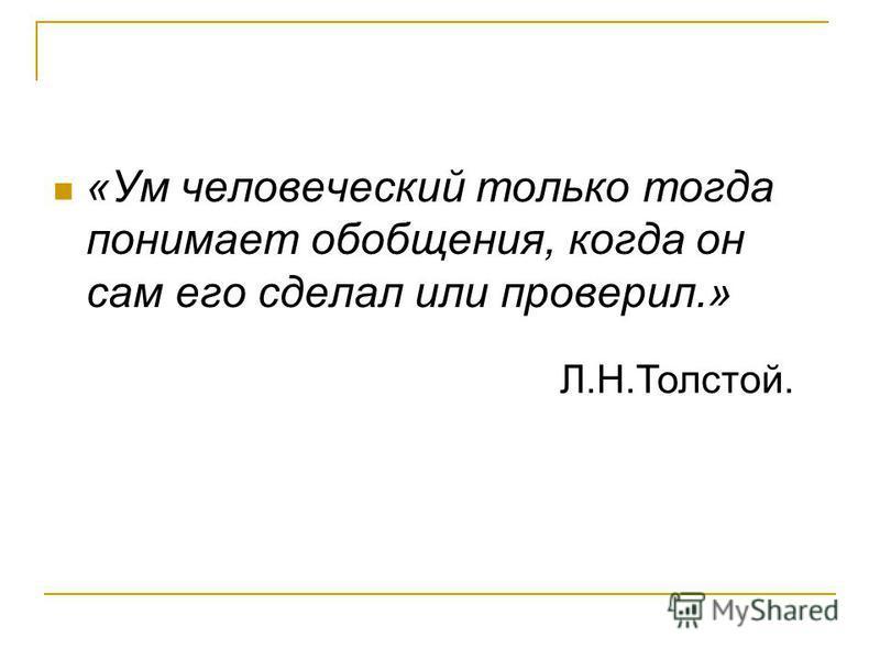 «Ум человеческий только тогда понимает обобщения, когда он сам его сделал или проверил.» Л.Н.Толстой.