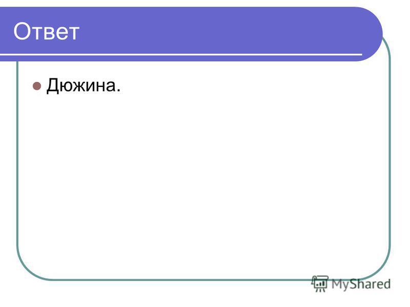 Ответ Дюжина.