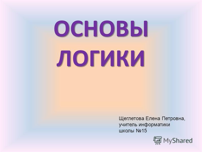 ОСНОВЫ ЛОГИКИ Щеглетова Елена Петровна, учитель информатики школы 15