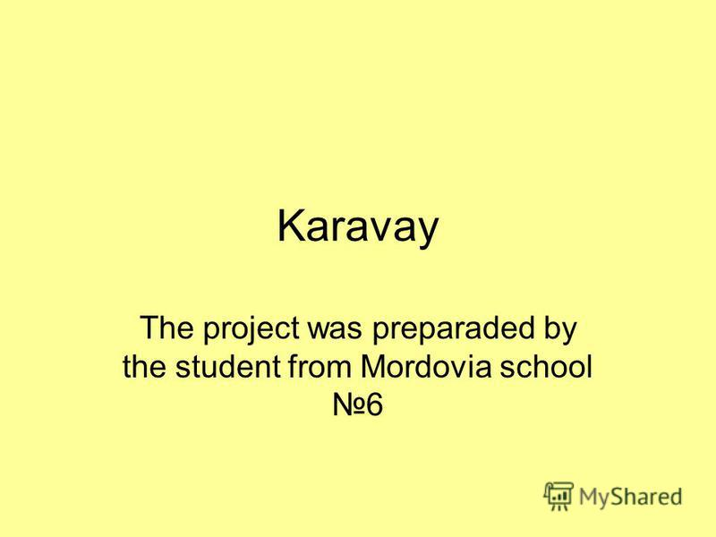 Karavay The project was preparaded by the student from Mordovia school6