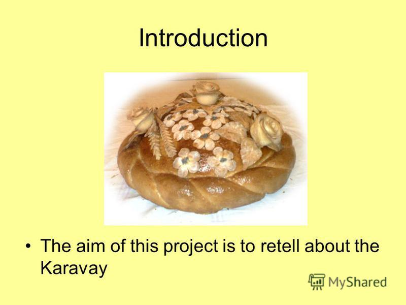 Introduction The aim of this project is to retell about the Karavay