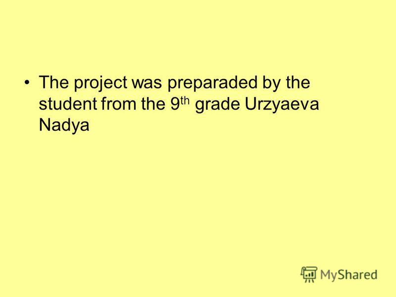 The project was preparaded by the student from the 9 th grade Urzyaeva Nadya