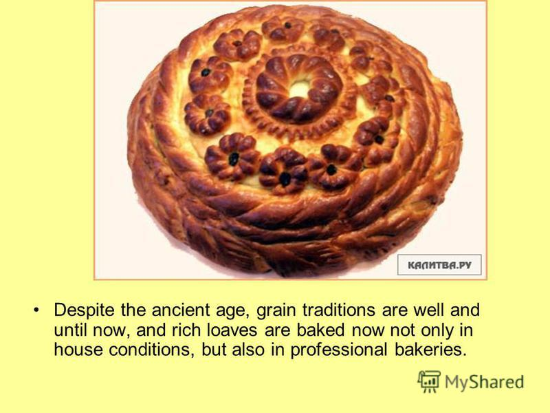 Despite the ancient age, grain traditions are well and until now, and rich loaves are baked now not only in house conditions, but also in professional bakeries.