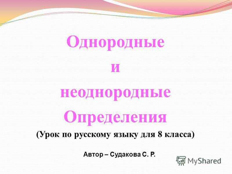 Однородные и неоднородные Определения (Урок по русскому языку для 8 класса) Автор – Судакова С. Р.