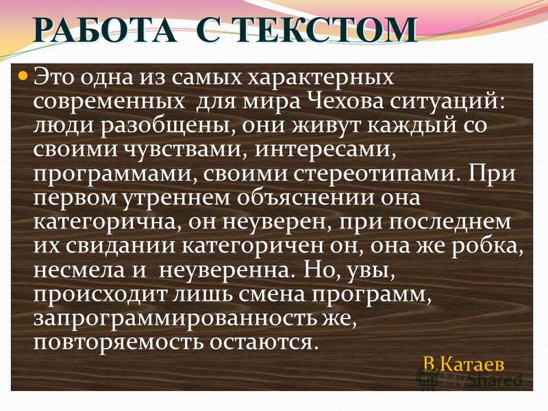 РАБОТА С ТЕКСТОМ Это одна из самых характерных современных для мира Чехова ситуаций: люди разобщены, они живут каждый со своими чувствами, интересами, программами, своими стереотипами. При первом утреннем объяснении она категорична, он неуверен, при