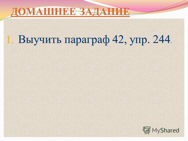 ДОМАШНЕЕ ЗАДАНИЕ 1. Выучить параграф 42, упр. 244.