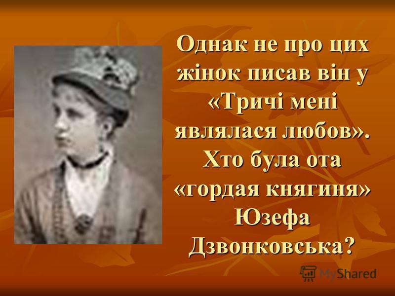 Однак не про цих жінок писав він у «Тричі мені являлася любов». Хто була ота «гордая княгиня» Юзефа Дзвонковська?