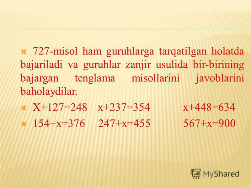 727-misol ham guruhlarga tarqatilgan holatda bajariladi va guruhlar zanjir usulida bir-birining bajargan tenglama misollarini javoblarini baholaydilar. X+127=248 x+237=354 x+448=634 154+x=376 247+x=455 567+x=900