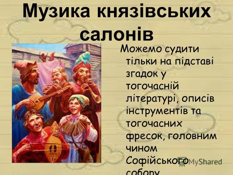 Музика князівських салонів Можемо судити тільки на підставі згадок у тогочасній літературі, описів інструментів та тогочасних фресок, головним чином Софійського собору.
