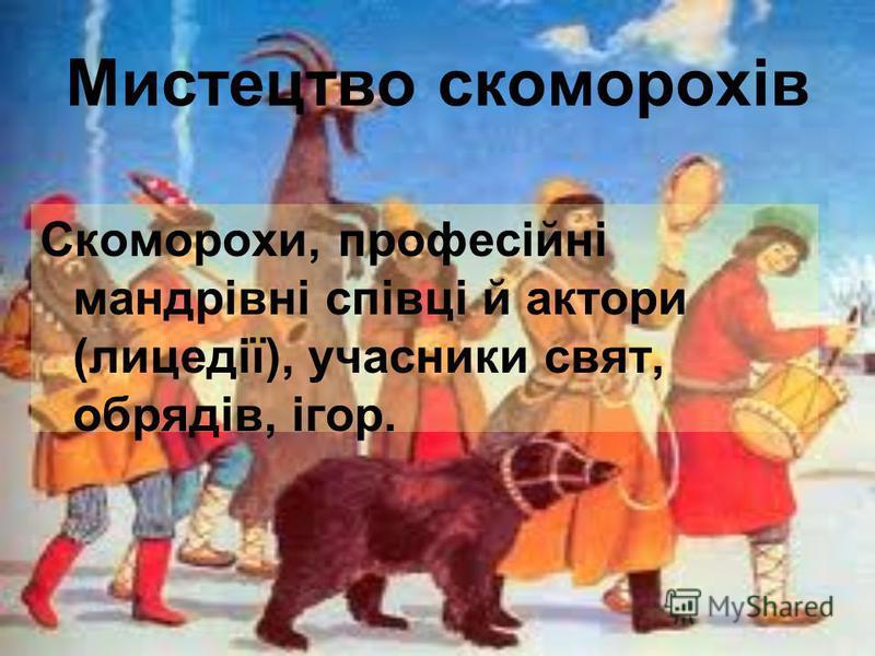 Мистецтво скоморохів Скоморохи, професійнi мандрівні співці й актори (лицедії), учасники свят, обрядів, ігор.