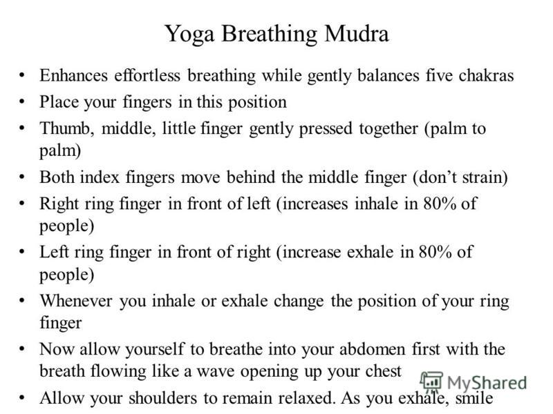 Yoga Breathing Mudra Enhances effortless breathing while gently balances five chakras Place your fingers in this position Thumb, middle, little finger gently pressed together (palm to palm) Both index fingers move behind the middle finger (dont strai