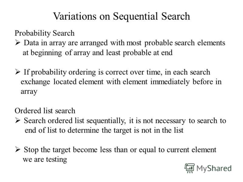 Variations on Sequential Search Probability Search Data in array are arranged with most probable search elements at beginning of array and least probable at end If probability ordering is correct over time, in each search exchange located element wit