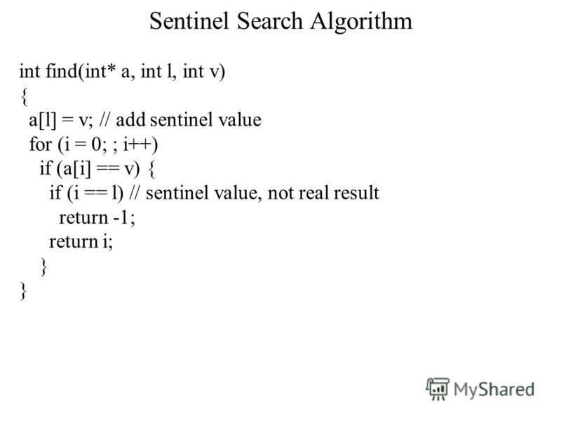 Sentinel Search Algorithm int find(int* a, int l, int v) { a[l] = v; // add sentinel value for (i = 0; ; i++) if (a[i] == v) { if (i == l) // sentinel value, not real result return -1; return i; }