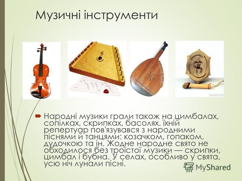 Музичні інструменти Народні музики грали також на цимбалах, сопілках, скрипках, басолях. їхній репертуар пов'язувався з народними піснями й танцями: козачком, гопаком, дудочкою та ін. Жодне народне свято не обходилося без троїстої музики скрипки, цим