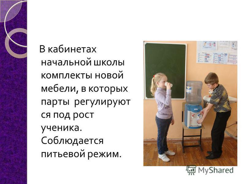 В кабинетах началиной школы комплекты новой мебели, в которых парты регулируют ся под рост ученика. Соблюдается питьевой режим.