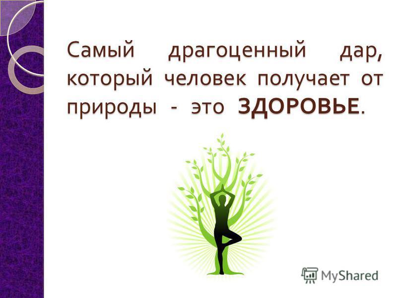 Самый драгоценный дар, который человек получает от природы - это ЗДОРОВЬЕ. Самый драгоценный дар, который человек получает от природы - это ЗДОРОВЬЕ.