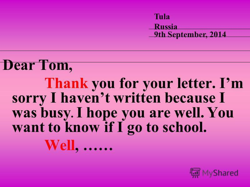 Dear Tom, Thank you for your letter. Im sorry I havent written because I was busy. I hope you are well. You want to know if I go to school. Well, …… Tula Russia 9th September, 2014