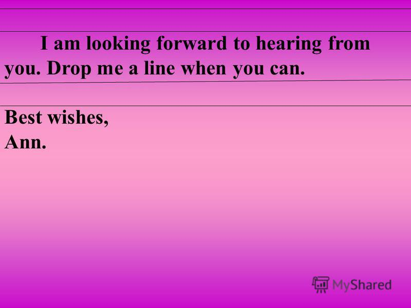 I am looking forward to hearing from you. Drop me a line when you can. Best wishes, Ann.