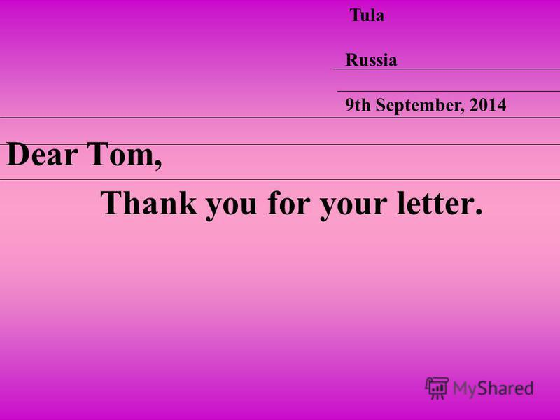 Dear Tom, Thank you for your letter. Tula Russia 9th September, 2014
