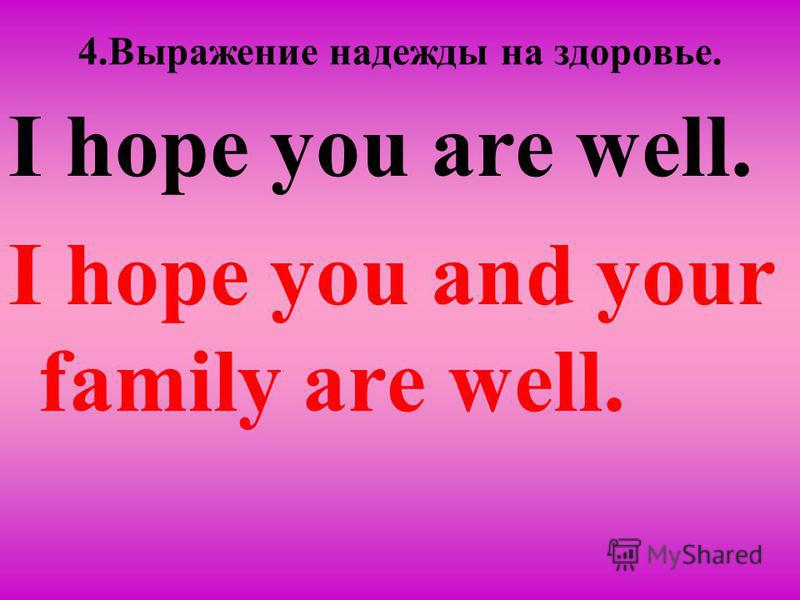 4. Вырaжение надежды на здоровье. I hope you are well. I hope you and your family are well.