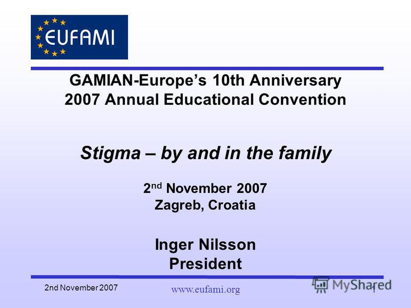 2nd November 2007 www.eufami.org1 GAMIAN-Europes 10th Anniversary 2007 Annual Educational Convention Stigma – by and in the family 2 nd November 2007 Zagreb, Croatia Inger Nilsson President