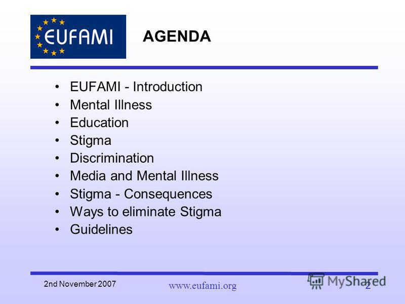 2nd November 2007 www.eufami.org2 AGENDA EUFAMI - Introduction Mental Illness Education Stigma Discrimination Media and Mental Illness Stigma - Consequences Ways to eliminate Stigma Guidelines