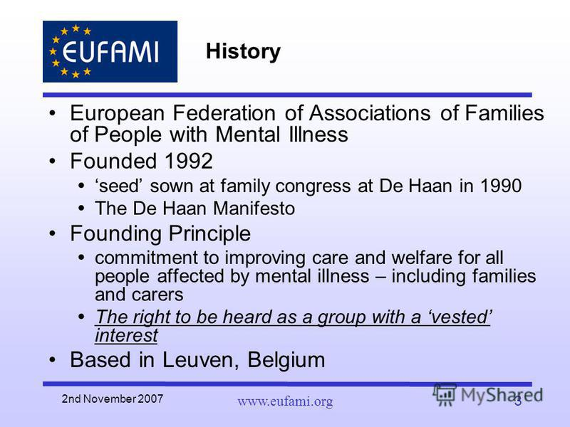 2nd November 2007 www.eufami.org3 History European Federation of Associations of Families of People with Mental Illness Founded 1992 seed sown at family congress at De Haan in 1990 The De Haan Manifesto Founding Principle commitment to improving care