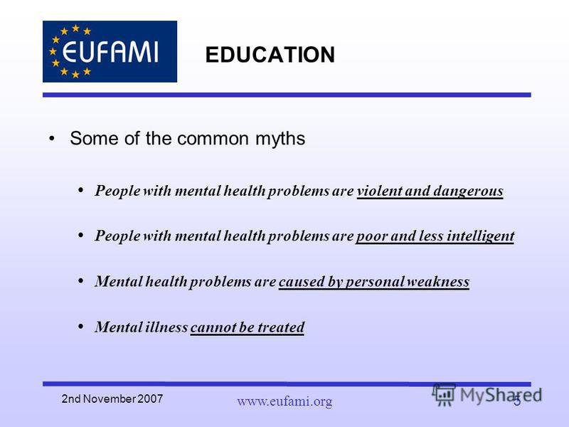 2nd November 2007 www.eufami.org5 EDUCATION Some of the common myths People with mental health problems are violent and dangerous People with mental health problems are poor and less intelligent Mental health problems are caused by personal weakness