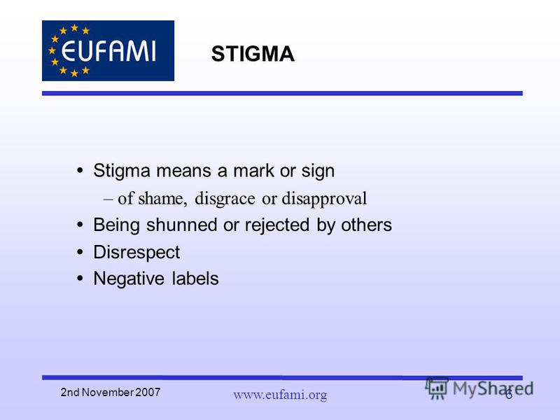 2nd November 2007 www.eufami.org6 STIGMA Stigma means a mark or sign –of shame, disgrace or disapproval Being shunned or rejected by others Disrespect Negative labels