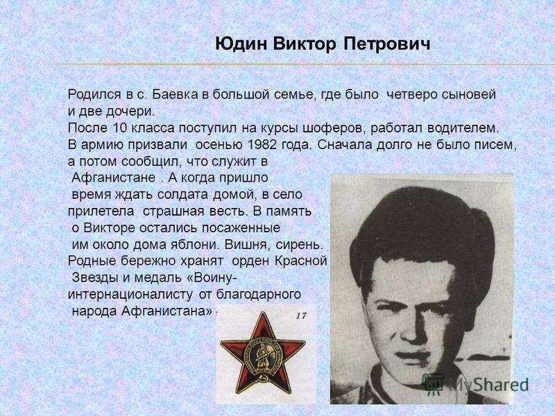 Юдин Виктор Петрович Родился в с. Баевка в большой семье, где было четверо сыновей и две дочери. После 10 класса поступил на курсы шоферов, работал водителем. В армию призвали осенью 1982 года. Сначала долго не было писем, а потом сообщил, что служит