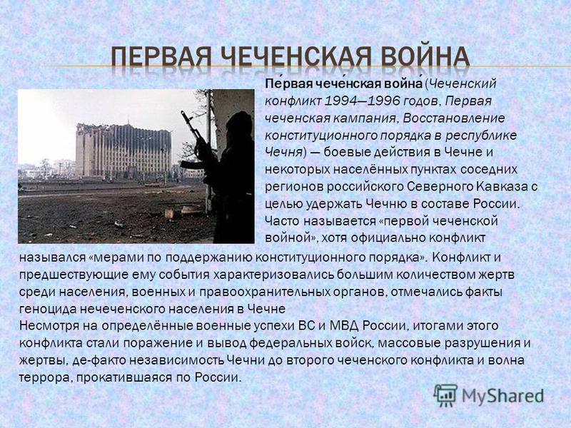 Первая чеченская война (Чеченский конфликт 19941996 годов, Первая чеченская кампания, Восстановление конституционного порядка в республике Чечня) боевые действия в Чечне и некоторых населённых пунктах соседних регионов российского Северного Кавказа с