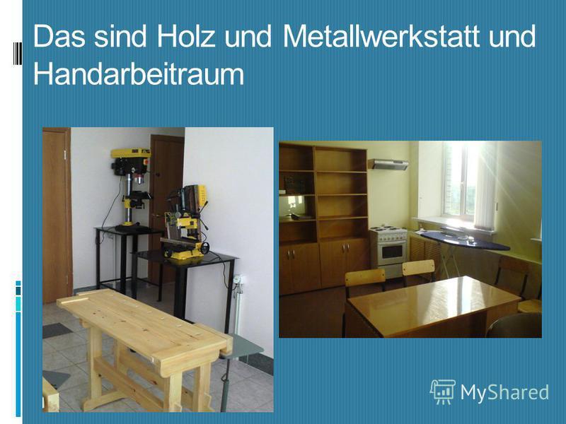 Das sind Holz und Metallwerkstatt und Handarbeitraum