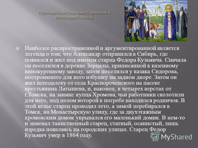Наиболее распространенной и аргументированной является легенда о том, что Александр отправился в Сибирь, где появился и жил под именем старца Федора Кузьмича. Сначала он поселился в деревне Зерцалы, приписанной к казенному винокуренному заводу, затем