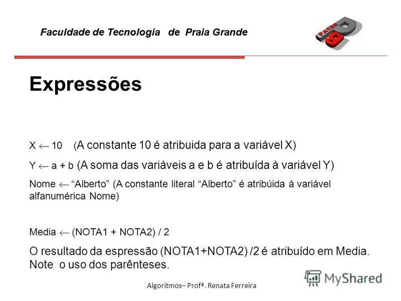 Faculdade de Tecnologia de Praia Grande Algoritmos– Profª. Renata Ferreira Expressões X 10 ( A constante 10 é atribuida para a variável X) Y a + b (A soma das variáveis a e b é atribuída à variável Y) Nome Alberto (A constante literal Alberto é atrib