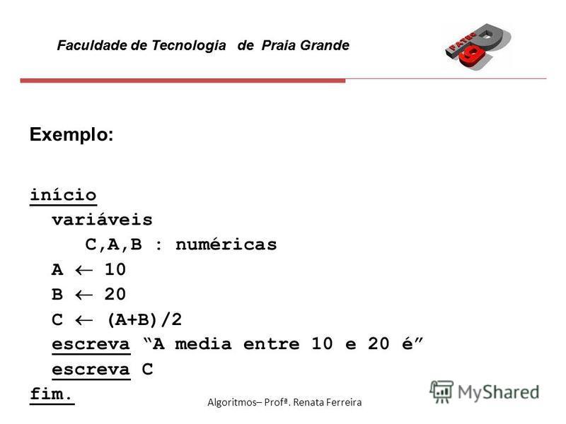 Faculdade de Tecnologia de Praia Grande Algoritmos– Profª. Renata Ferreira Exemplo: início variáveis C,A,B : numéricas A 10 B 20 C (A+B)/2 escreva A media entre 10 e 20 é escreva C fim.
