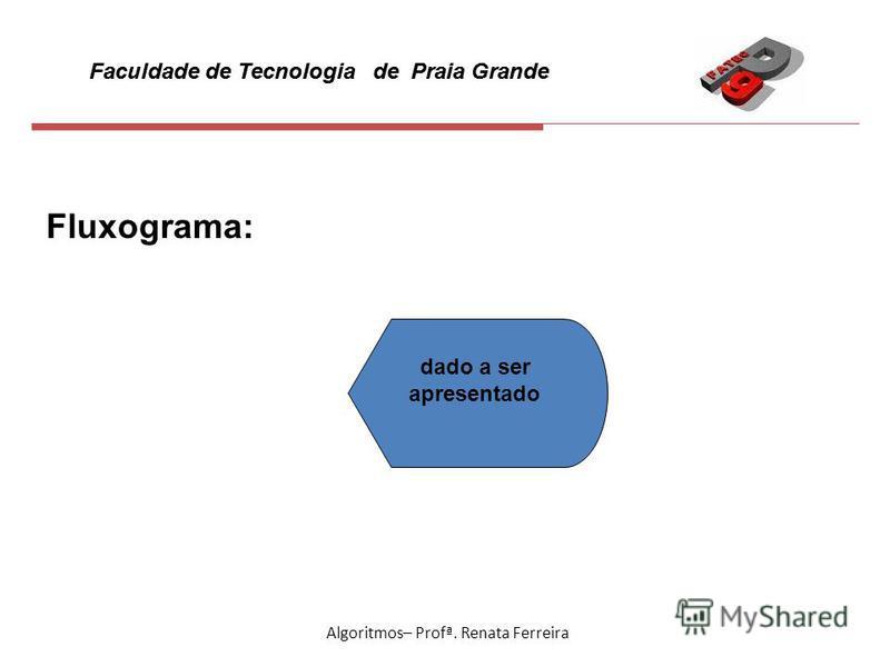 Faculdade de Tecnologia de Praia Grande Algoritmos– Profª. Renata Ferreira Fluxograma: dado a ser apresentado