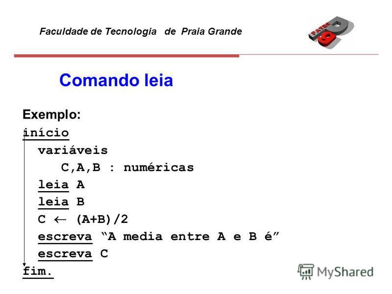 Faculdade de Tecnologia de Praia Grande Comando leia Exemplo: início variáveis C,A,B : numéricas leia A leia B C (A+B)/2 escreva A media entre A e B é escreva C fim.