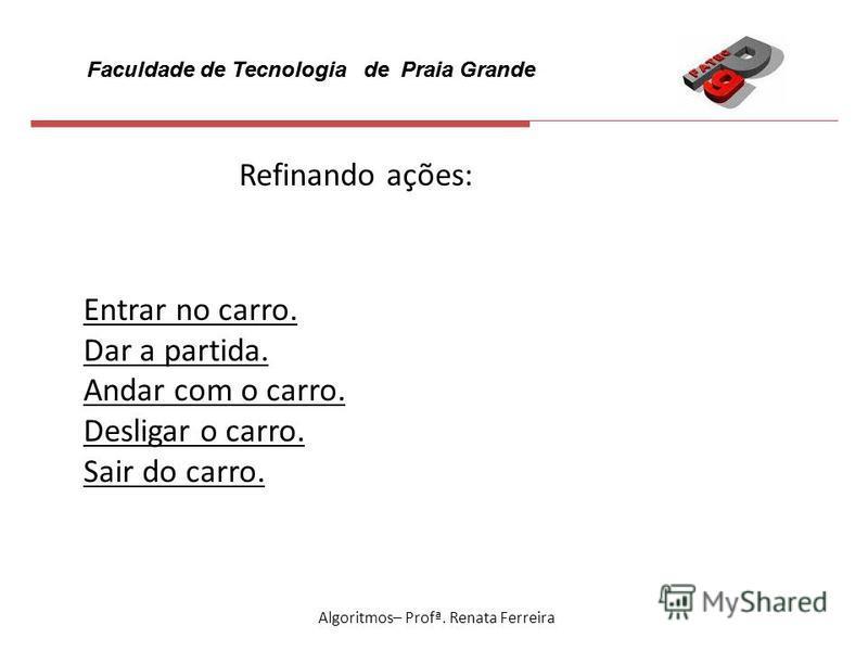 Faculdade de Tecnologia de Praia Grande Algoritmos– Profª. Renata Ferreira Refinando ações: Entrar no carro. Dar a partida. Andar com o carro. Desligar o carro. Sair do carro.