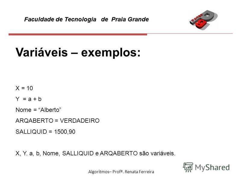 Faculdade de Tecnologia de Praia Grande Algoritmos– Profª. Renata Ferreira Variáveis – exemplos: X = 10 Y = a + b Nome = Alberto ARQABERTO = VERDADEIRO SALLIQUID = 1500,90 X, Y. a, b, Nome, SALLIQUID e ARQABERTO são variáveis.