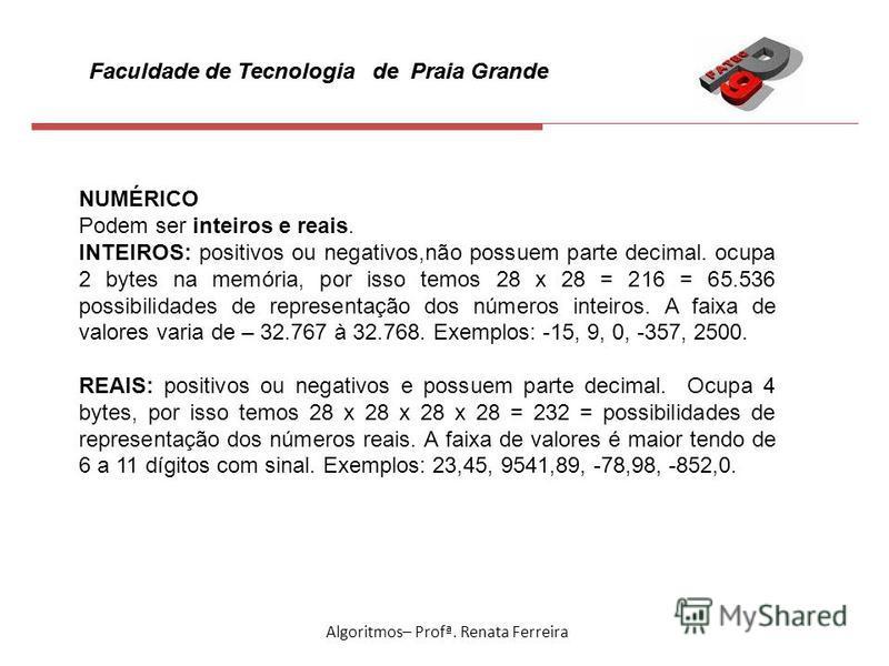 Faculdade de Tecnologia de Praia Grande Algoritmos– Profª. Renata Ferreira NUMÉRICO Podem ser inteiros e reais. INTEIROS: positivos ou negativos,não possuem parte decimal. ocupa 2 bytes na memória, por isso temos 28 x 28 = 216 = 65.536 possibilidades