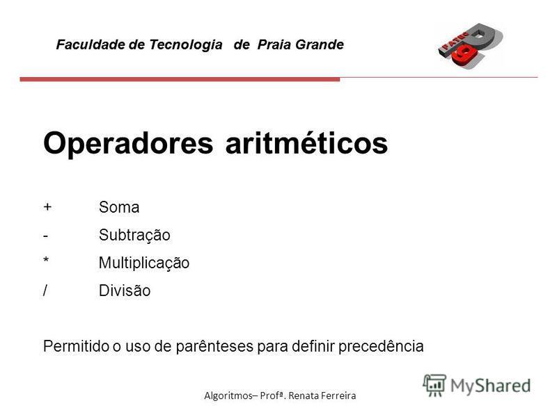 Faculdade de Tecnologia de Praia Grande Algoritmos– Profª. Renata Ferreira Operadores aritméticos + Soma - Subtração * Multiplicação / Divisão Permitido o uso de parênteses para definir precedência