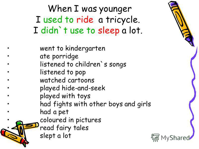When I was younger I used to ride a tricycle. I didn`t use to sleep a lot. went to kindergarten ate porridge listened to children`s songs listened to pop watched cartoons played hide-and-seek played with toys had fights with other boys and girls had