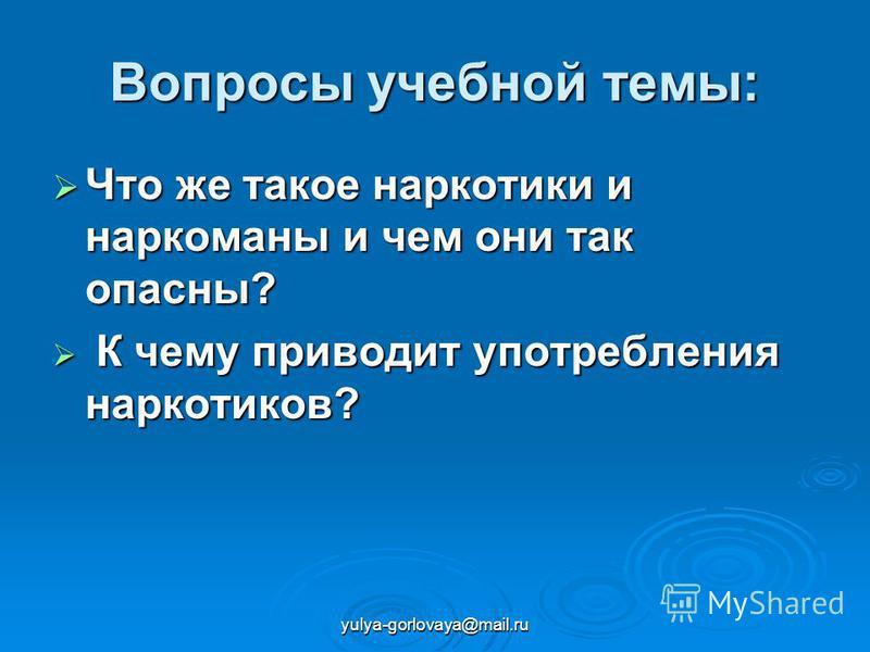 yulya-gorlovaya@mail.ru Вопросы учебной темы: Что же такое наркотики и наркоманы и чем они так опасны? Что же такое наркотики и наркоманы и чем они так опасны? К чему приводит употребления наркотиков? К чему приводит употребления наркотиков?