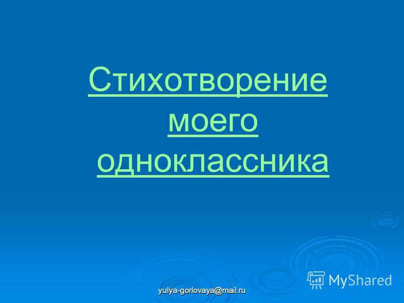 yulya-gorlovaya@mail.ru Стихотворение моего одноклассника